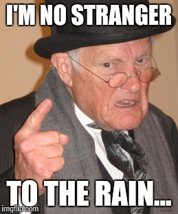 Back In My Day Meme | I'M NO STRANGER TO THE RAIN... | image tagged in memes,back in my day | made w/ Imgflip meme maker