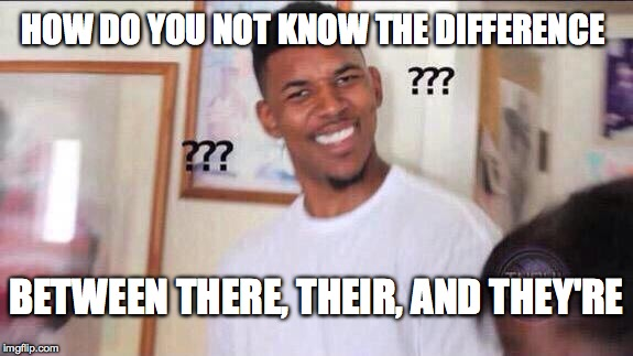 confused guy | HOW DO YOU NOT KNOW THE DIFFERENCE BETWEEN THERE, THEIR, AND THEY'RE | image tagged in confused guy | made w/ Imgflip meme maker