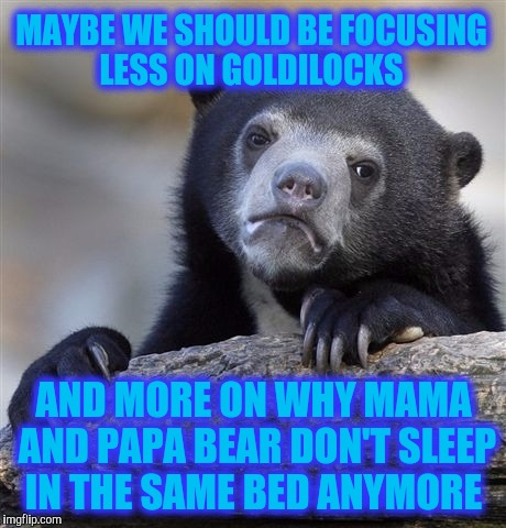 Confession Bear Meme | MAYBE WE SHOULD BE FOCUSING LESS ON GOLDILOCKS AND MORE ON WHY MAMA AND PAPA BEAR DON'T SLEEP IN THE SAME BED ANYMORE | image tagged in memes,confession bear | made w/ Imgflip meme maker