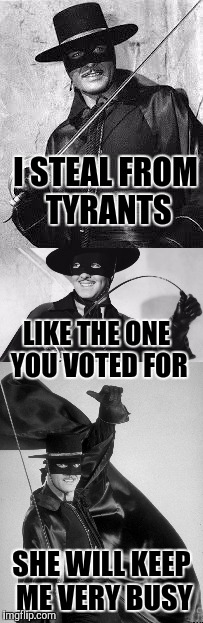 Zorro is up to the challenge | I STEAL FROM TYRANTS SHE WILL KEEP ME VERY BUSY LIKE THE ONE YOU VOTED FOR | image tagged in zorro | made w/ Imgflip meme maker