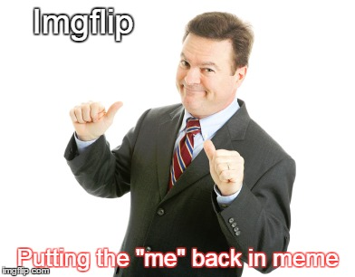 "Imgflip Putting the ""me"" back in meme 