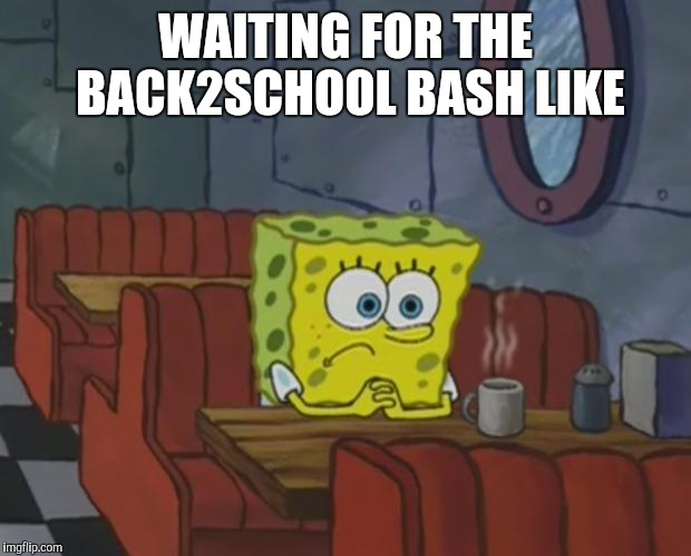 Spongebob Waiting |  WAITING FOR THE BACK2SCHOOL BASH LIKE | image tagged in spongebob waiting | made w/ Imgflip meme maker