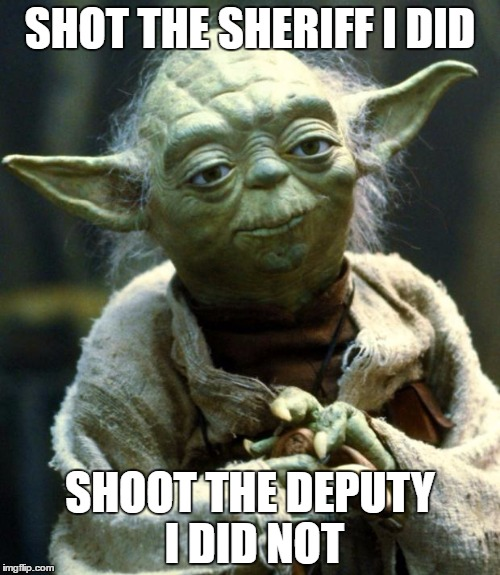 Eric Clapton, Jedi Master! | SHOT THE SHERIFF I DID SHOOT THE DEPUTY I DID NOT | image tagged in memes,star wars yoda | made w/ Imgflip meme maker