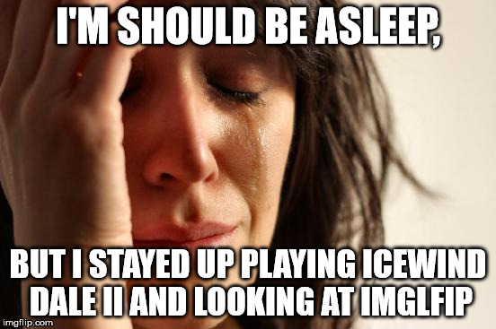 First World Problems Meme | I'M SHOULD BE ASLEEP, BUT I STAYED UP PLAYING ICEWIND DALE II AND LOOKING AT IMGLFIP | image tagged in memes,first world problems | made w/ Imgflip meme maker