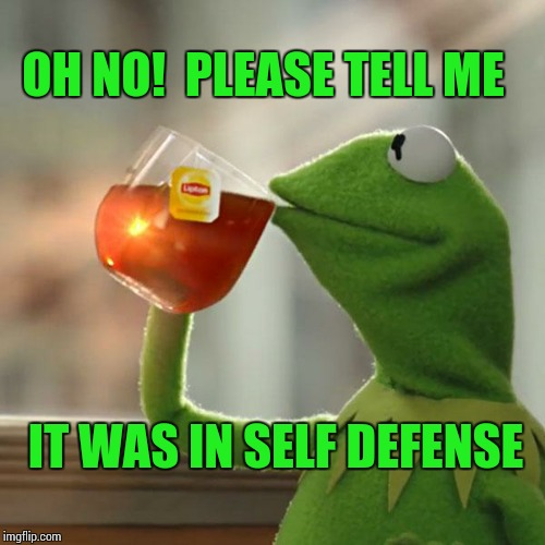 But Thats None Of My Business Meme | OH NO!  PLEASE TELL ME IT WAS IN SELF DEFENSE | image tagged in memes,but thats none of my business,kermit the frog | made w/ Imgflip meme maker