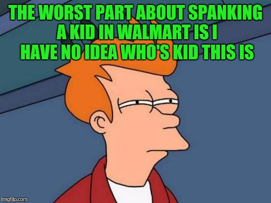 Futurama Fry Meme | THE WORST PART ABOUT SPANKING A KID IN WALMART IS I HAVE NO IDEA WHO'S KID THIS IS | image tagged in memes,futurama fry | made w/ Imgflip meme maker