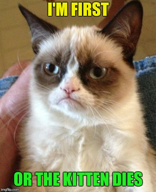 Grumpy Cat Meme | I'M FIRST OR THE KITTEN DIES | image tagged in memes,grumpy cat | made w/ Imgflip meme maker