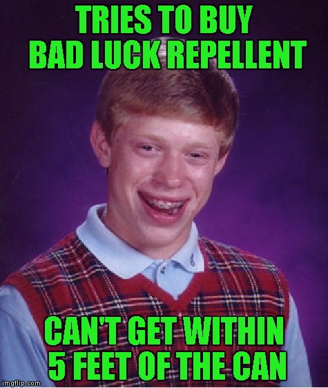 Bad Luck Brian Meme | TRIES TO BUY BAD LUCK REPELLENT CAN'T GET WITHIN 5 FEET OF THE CAN | image tagged in memes,bad luck brian | made w/ Imgflip meme maker
