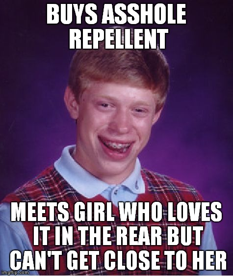 Bad Luck Brian Meme | BUYS ASSHOLE REPELLENT MEETS GIRL WHO LOVES IT IN THE REAR BUT CAN'T GET CLOSE TO HER | image tagged in memes,bad luck brian | made w/ Imgflip meme maker