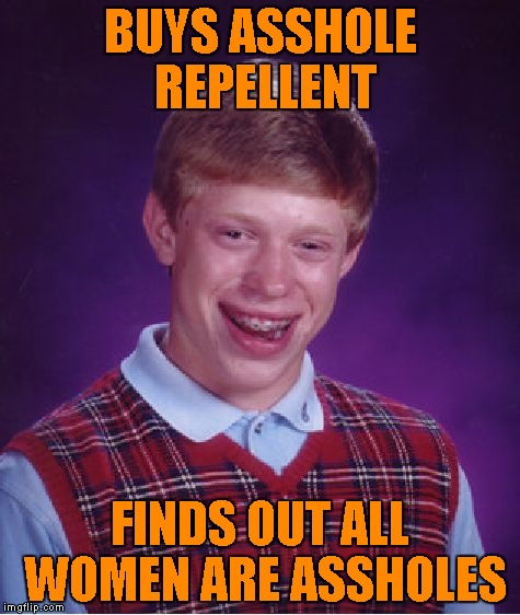 Bad Luck Brian Meme | BUYS ASSHOLE REPELLENT FINDS OUT ALL WOMEN ARE ASSHOLES | image tagged in memes,bad luck brian | made w/ Imgflip meme maker