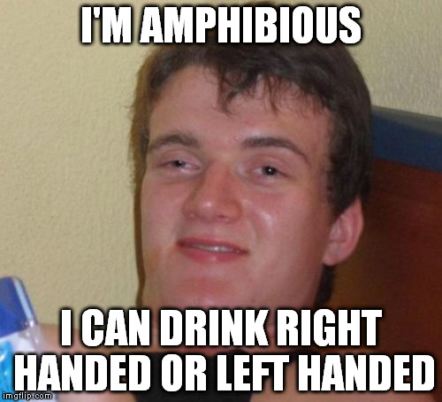 10 Guy Meme | I'M AMPHIBIOUS I CAN DRINK RIGHT HANDED OR LEFT HANDED | image tagged in memes,10 guy | made w/ Imgflip meme maker