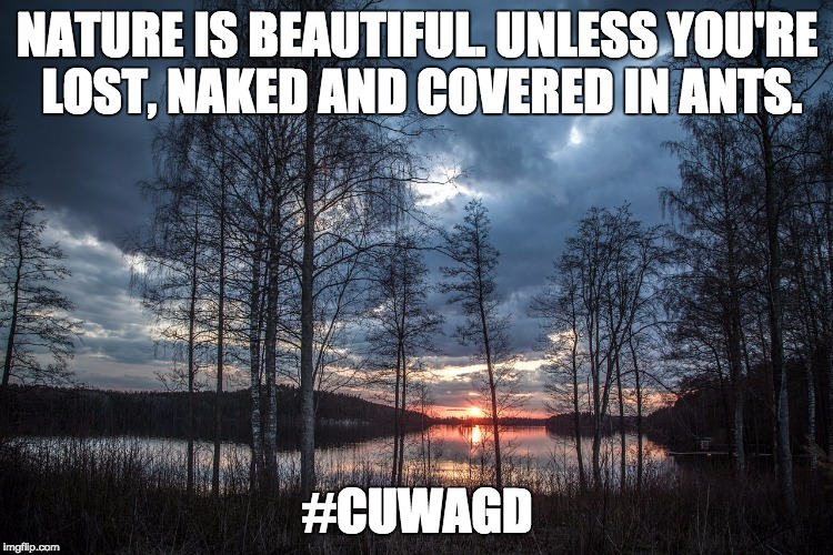 Nature is beautiful | NATURE IS BEAUTIFUL. UNLESS YOU'RE LOST, NAKED AND COVERED IN ANTS. #CUWAGD | image tagged in cuwagd | made w/ Imgflip meme maker