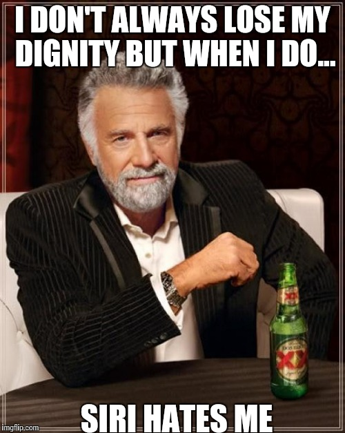 The Most Interesting Man In The World Meme | I DON'T ALWAYS LOSE MY DIGNITY BUT WHEN I DO... SIRI HATES ME | image tagged in memes,the most interesting man in the world | made w/ Imgflip meme maker