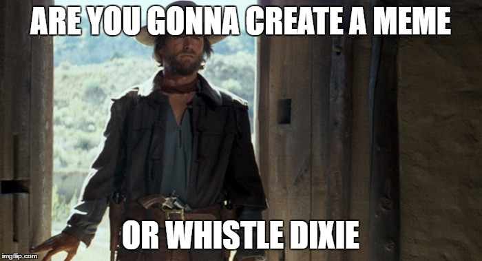 ARE YOU GONNA CREATE A MEME OR WHISTLE DIXIE | made w/ Imgflip meme maker