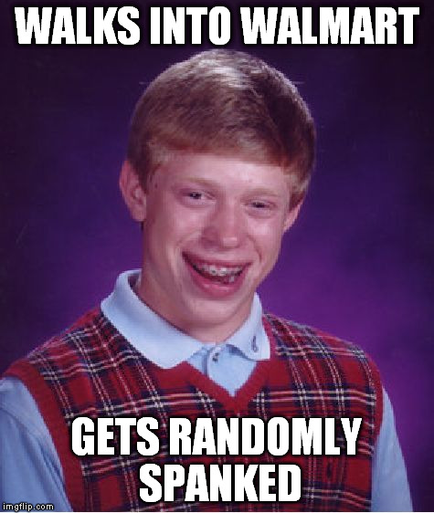 Bad Luck Brian Meme | WALKS INTO WALMART GETS RANDOMLY SPANKED | image tagged in memes,bad luck brian | made w/ Imgflip meme maker