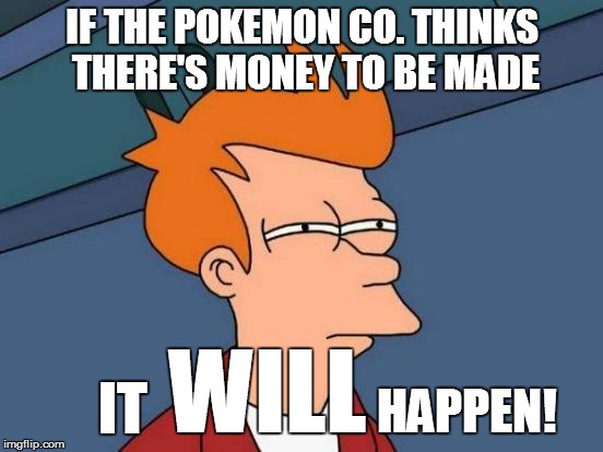 Futurama Fry Meme | IF THE POKEMON CO. THINKS THERE'S MONEY TO BE MADE WILL IT HAPPEN! | image tagged in memes,futurama fry | made w/ Imgflip meme maker