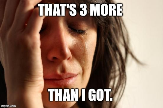 First World Problems Meme | THAT'S 3 MORE THAN I GOT. | image tagged in memes,first world problems | made w/ Imgflip meme maker