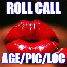 roll call |  ROLL CALL; AGE/PIC/LOC | image tagged in roll call,age,pic,loc,checkin | made w/ Imgflip meme maker