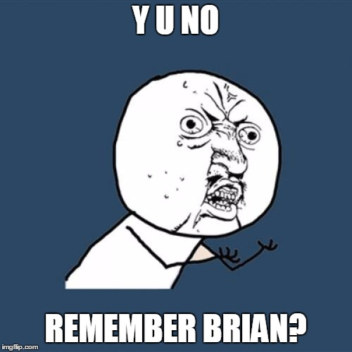 Y U No Meme | Y U NO REMEMBER BRIAN? | image tagged in memes,y u no | made w/ Imgflip meme maker
