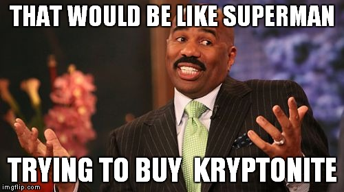 Steve Harvey Meme | THAT WOULD BE LIKE SUPERMAN TRYING TO BUY  KRYPTONITE | image tagged in memes,steve harvey | made w/ Imgflip meme maker