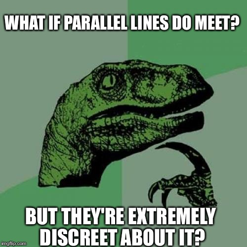 Philosoraptor Meme | WHAT IF PARALLEL LINES DO MEET? BUT THEY'RE EXTREMELY DISCREET ABOUT IT? | image tagged in memes,philosoraptor | made w/ Imgflip meme maker