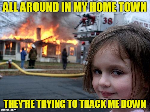 ALL AROUND IN MY HOME TOWN THEY'RE TRYING TO TRACK ME DOWN | made w/ Imgflip meme maker