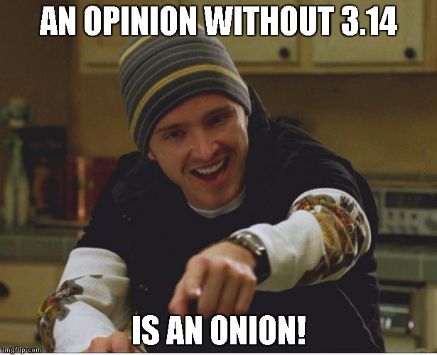 AN OPINION WITHOUT 3.14 IS AN ONION! | image tagged in science bitch | made w/ Imgflip meme maker