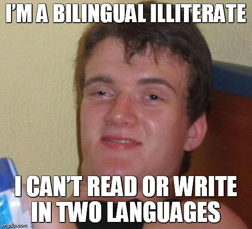 Bilingual 10 Guy | I'M A BILINGUAL ILLITERATE I CAN'T READ OR WRITE IN TWO LANGUAGES | image tagged in memes,10 guy,meme,funny memes,funny | made w/ Imgflip meme maker