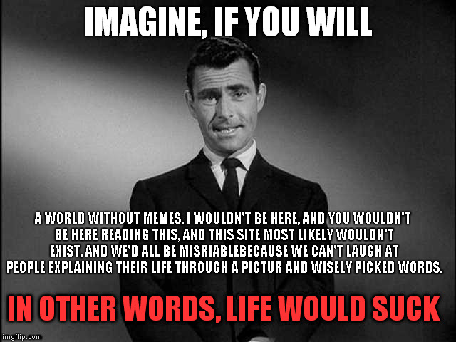 Imagine If You Will...... | IMAGINE, IF YOU WILL A WORLD WITHOUT MEMES, I WOULDN'T BE HERE, AND YOU WOULDN'T BE HERE READING THIS, AND THIS SITE MOST LIKELY WOULDN'T EX | image tagged in imagine if you will | made w/ Imgflip meme maker