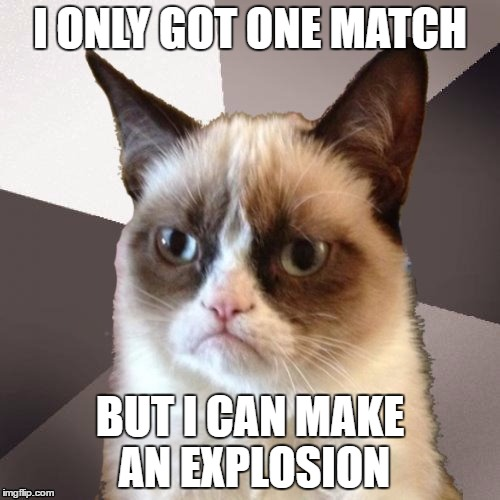 Musically Malicious Grumpy Cat | I ONLY GOT ONE MATCH BUT I CAN MAKE AN EXPLOSION | image tagged in musically malicious grumpy cat,grumpy cat,fight song,olympianproduct | made w/ Imgflip meme maker