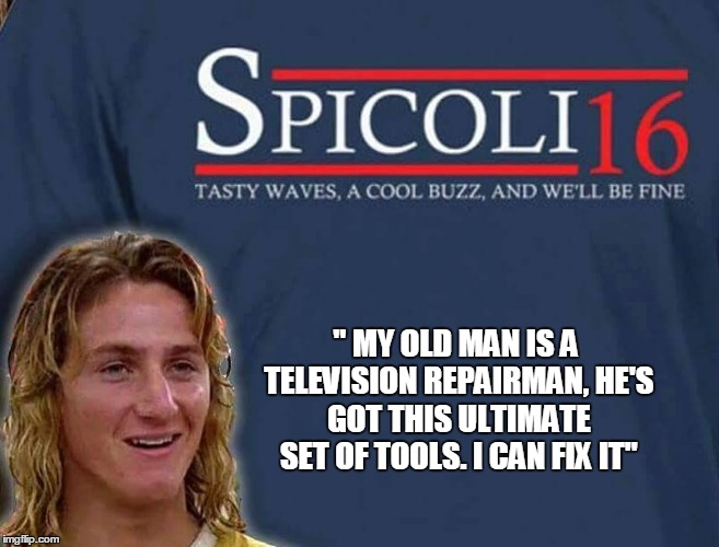"Ain't no party like the Spicoli Party | "" MY OLD MAN IS A TELEVISION REPAIRMAN, HE'S GOT THIS ULTIMATE SET OF TOOLS. I CAN FIX IT"" 