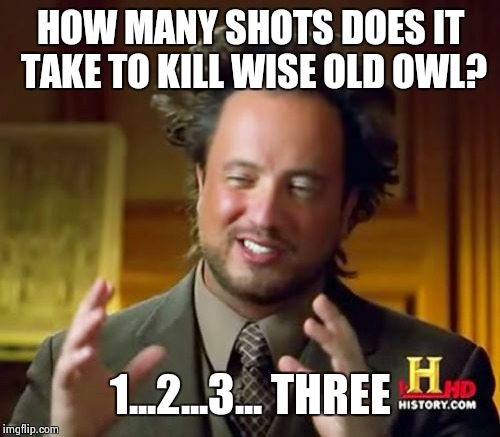 Ancient Aliens Meme | HOW MANY SHOTS DOES IT TAKE TO KILL WISE OLD OWL? 1...2...3... THREE | image tagged in memes,ancient aliens | made w/ Imgflip meme maker
