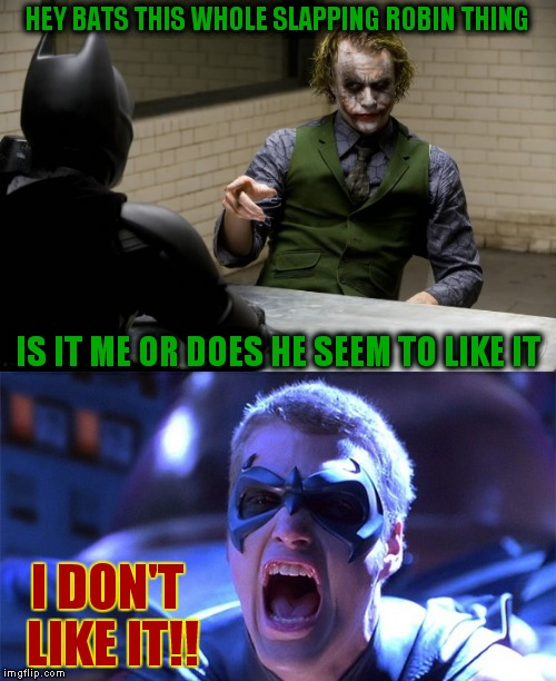 The Joker has a point... | HEY BATS THIS WHOLE SLAPPING ROBIN THING I DON'T LIKE IT!! IS IT ME OR DOES HE SEEM TO LIKE IT | image tagged in the joker really,batman slapping robin | made w/ Imgflip meme maker