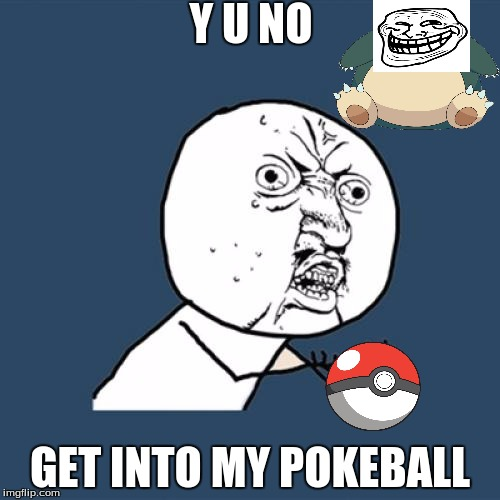 The Pokemon GO Struggle  | Y U NO GET INTO MY POKEBALL | image tagged in memes,y u no | made w/ Imgflip meme maker