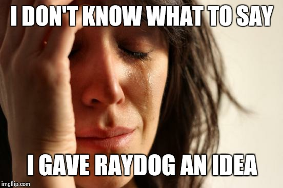 First World Problems Meme | I DON'T KNOW WHAT TO SAY I GAVE RAYDOG AN IDEA | image tagged in memes,first world problems | made w/ Imgflip meme maker