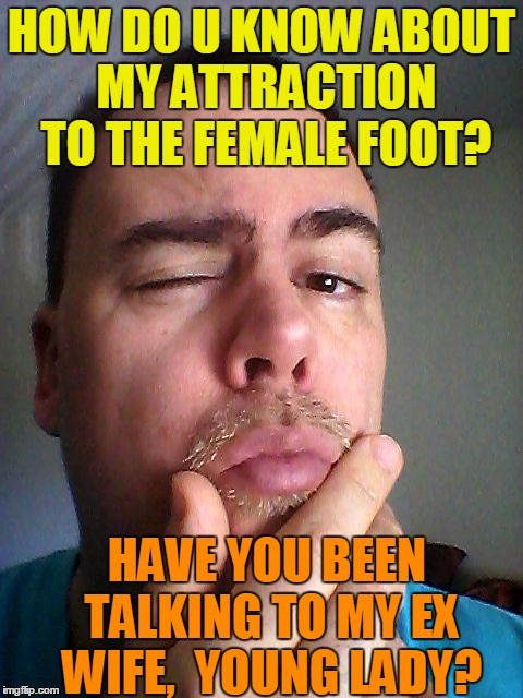 HOW DO U KNOW ABOUT MY ATTRACTION TO THE FEMALE FOOT? HAVE YOU BEEN TALKING TO MY EX WIFE,  YOUNG LADY? | made w/ Imgflip meme maker