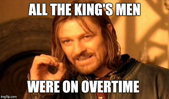 One Does Not Simply Meme | ALL THE KING'S MEN WERE ON OVERTIME | image tagged in memes,one does not simply | made w/ Imgflip meme maker