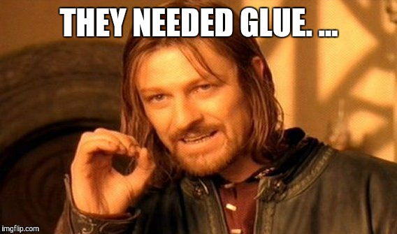 One Does Not Simply Meme | THEY NEEDED GLUE. ... | image tagged in memes,one does not simply | made w/ Imgflip meme maker