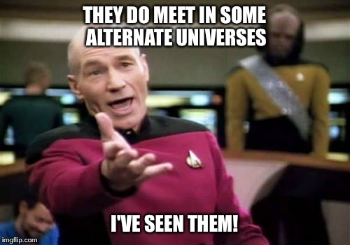 Picard Wtf Meme | THEY DO MEET IN SOME ALTERNATE UNIVERSES I'VE SEEN THEM! | image tagged in memes,picard wtf | made w/ Imgflip meme maker