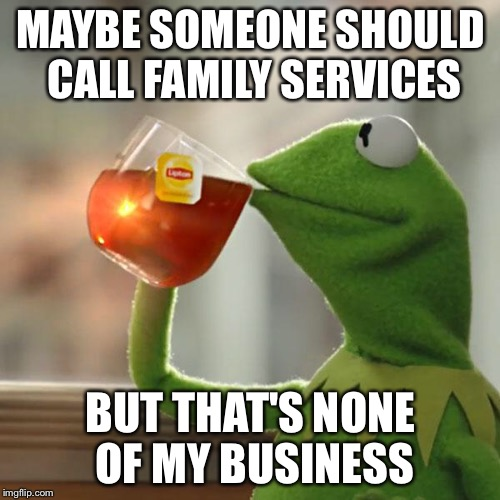 But Thats None Of My Business Meme | MAYBE SOMEONE SHOULD CALL FAMILY SERVICES BUT THAT'S NONE OF MY BUSINESS | image tagged in memes,but thats none of my business,kermit the frog | made w/ Imgflip meme maker