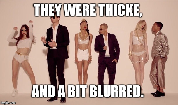 THEY WERE THICKE, AND A BIT BLURRED. | made w/ Imgflip meme maker