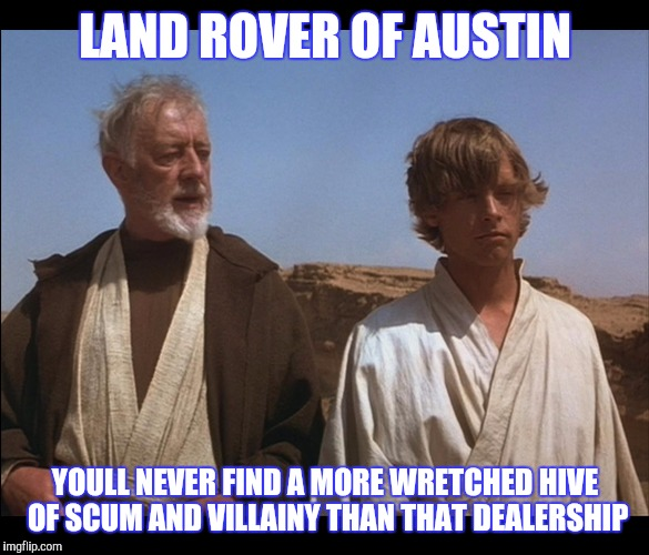 Best 4x4MemexFar | LAND ROVER OF AUSTIN YOULL NEVER FIND A MORE WRETCHED HIVE OF SCUM AND VILLAINY THAN THAT DEALERSHIP | image tagged in obi wan kenobi,dealer,austin | made w/ Imgflip meme maker