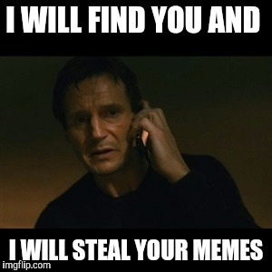 Liam Neeson Taken Meme | I WILL FIND YOU AND I WILL STEAL YOUR MEMES | image tagged in memes,liam neeson taken | made w/ Imgflip meme maker