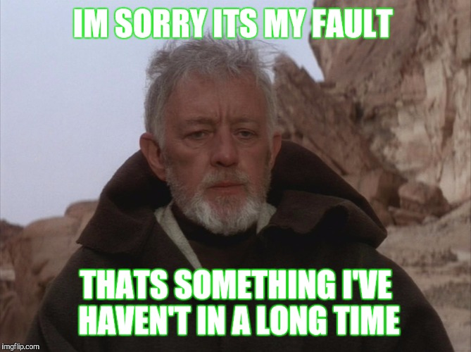 Im not married.  just saying people be rude or not willing to accept fault. | IM SORRY ITS MY FAULT THATS SOMETHING I'VE HAVEN'T IN A LONG TIME | image tagged in obi wan kenobi | made w/ Imgflip meme maker