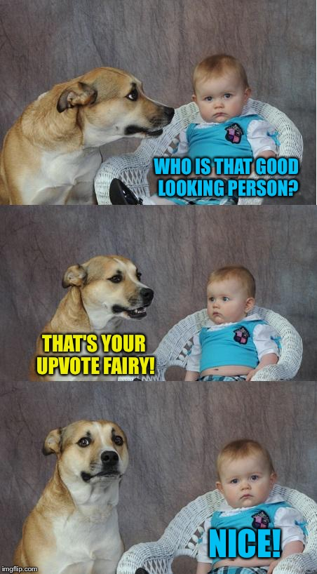 Lucky Baby with Dog | WHO IS THAT GOOD LOOKING PERSON? THAT'S YOUR UPVOTE FAIRY! NICE! | image tagged in bad joke dog,memes,upvote fairy | made w/ Imgflip meme maker