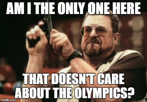 Am I The Only One Around Here Meme | AM I THE ONLY ONE HERE THAT DOESN'T CARE ABOUT THE OLYMPICS? | image tagged in memes,am i the only one around here | made w/ Imgflip meme maker