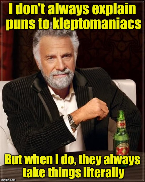 The most punny man in the world.  | I don't always explain puns to kleptomaniacs But when I do, they always take things literally | image tagged in memes,the most interesting man in the world | made w/ Imgflip meme maker