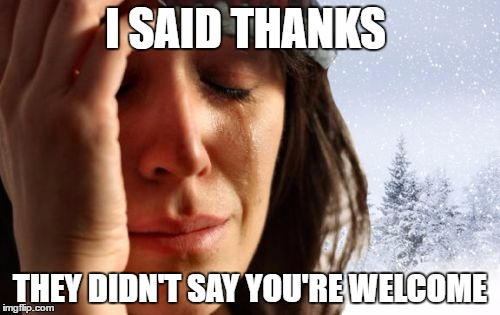 Thanks | I SAID THANKS THEY DIDN'T SAY YOU'RE WELCOME | image tagged in memes,1st world canadian problems,polite,canada,manners | made w/ Imgflip meme maker