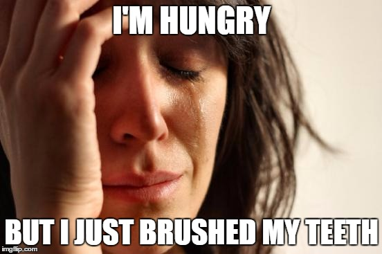 WHY!! | I'M HUNGRY BUT I JUST BRUSHED MY TEETH | image tagged in memes,first world problems | made w/ Imgflip meme maker