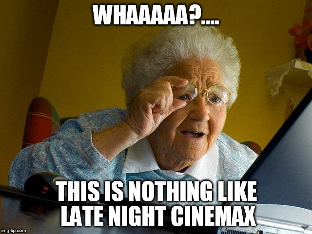 Grandma Finds The Internet | WHAAAAA?.... THIS IS NOTHING LIKE LATE NIGHT CINEMAX | image tagged in memes,grandma finds the internet | made w/ Imgflip meme maker